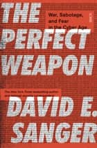 The Perfect Weapon - war, sabotage, and fear in the cyber age_ ebook by David E. Sanger