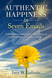 Authentic Happiness in Seven Emails - A philosopher's simple guide to the psychology of joy, satisfaction, and a meaningful life ebook by Javy W. Galindo