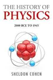 The History of Physics from 2000BCE to 1945 ebook by Sheldon Cohen