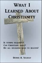 What I Learned About Christianity ebook by Dennis Soliday