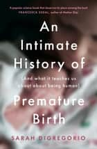 An Intimate History of Premature Birth: And What It Teaches Us About Being Human ebook by Sarah DiGregorio