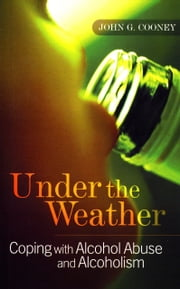 Under the Weather – Coping with Alcohol Abuse and Alcoholism: New and updated edition ebook by John G. Cooney