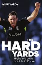 Hard Yards - Highs and Lows of a Life in Cricket ebook by Mike Yardy, Bruce Talbot