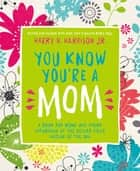 You Know You're a Mom - A Book for Moms Who Spend Saturdays at the Soccer Field Instead of the Spa eBook by Harry Harrison
