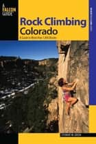 Rock Climbing Colorado - A Guide to More Than 1,800 Routes ebook by Stewart M. Green