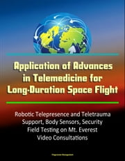 Application of Advances in Telemedicine for Long-Duration Space Flight: Robotic Telepresence and Teletrauma Support, Body Sensors, Security, Field Testing on Mt. Everest, Video Consultations ebook by Progressive Management