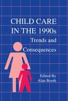 Child Care in the 1990s - Trends and Consequences ebook by Alan Booth