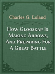 How Glooskap Is Making Arrows, And Preparing For A Great Battle ebook by Charles G. Leland