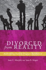 Divorced from Reality - Rethinking Family Dispute Resolution ebook by Jane C. Murphy,Jana B. Singer