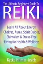 The Ultimate Beginner's Guide to Reiki: Learn All About Reiki Energy, Chakras, Auras, Spirit Guides, Shintoism & Stress-Free Living for Health & Wellness ebook by Kytka Hilmar-Jezek