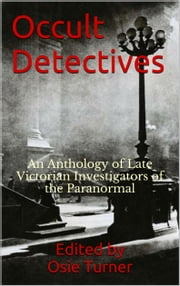 Occult Detectives - An Anthology of Late Victorian Investigators of the Paranormal ebook by Osie Turner,Algernon Blackwood,Seabury Quinn
