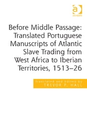 Before Middle Passage: Translated Portuguese Manuscripts of Atlantic Slave Trading from West Africa to Iberian Territories, 1513-26 ebook by Professor Trevor P. Hall