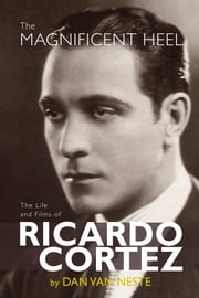 The Magnificent Heel: The Life and Films of Ricardo Cortez ebook by Dan Van Neste