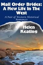 Mail Order Brides: A New Life In The West (A Pair Of Western Historical Romances) ebook by Helen Keating