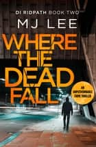 Where The Dead Fall - A completely gripping crime thriller 電子書籍 by M J Lee
