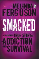 Smacked - A Harrowing True Story of Addiction and Survival ebook by Melinda Ferguson