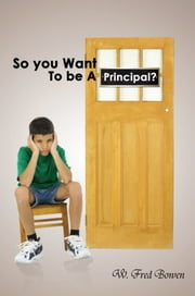 So you Want To Be A Principal? - Musings of a Public and International School Administrator ebook by W. Fred Bowen