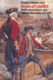 Roots of Conflict - British Armed Forces and Colonial Americans, 1677-1763 ebook by Douglas Edward Leach