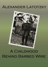 A Childhood Behind Barbed Wire ebook by Alexander Latotzky