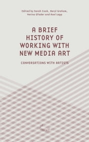 A Brief History of Working with New Media Art - Inteviews with Artists ebook by Sarah Cook,Beryl Graham,Verina Gfader,Axel Lapp