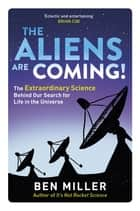 The Aliens Are Coming! - The Exciting and Extraordinary Science Behind Our Search for Life in the Universe ebook by