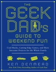 The Geek Dad's Guide to Weekend Fun - Cool Hacks, Cutting-Edge Games, and More Awesome Projects for the Whole Family ebook by Ken Denmead