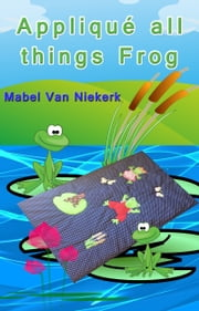 Appliqué all things Frog ebook by Mabel Van Niekerk