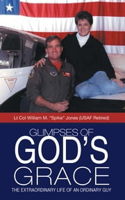 "Glimpses of God's Grace - The Extraordinary Life of an Ordinary Guy ebook by Lt Col William M. ""Spike"" Jones"
