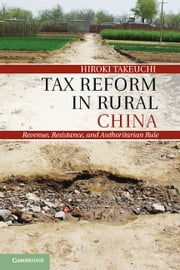 Tax Reform in Rural China - Revenue, Resistance, and Authoritarian Rule ebook by Hiroki Takeuchi