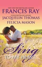 Sing to My Heart - An Anthology ebook by Francis Ray, Jacquelin Thomas, Felicia Mason