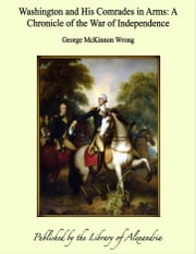 Washington and His Comrades in Arms: A Chronicle of the War of Independence ebook by George McKinnon Wrong