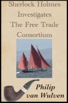 Sherlock Holmes Investigates. The Free Trade Consortium. ebook by Philip van Wulven