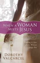 When a Woman Meets Jesus - Finding the Love Every Woman Longs For ebook by Dorothy Valcarcel