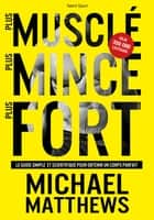 Plus musclé, plus mince, plus fort - Le guide simple et scientifique pour obtenir un corps parfait ebook by Michael Matthews