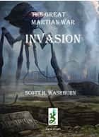 The Great Martian War - Invasion! ebook by Scott Washburn