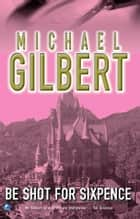 Be Shot For Six Pence ebook by Michael Gilbert