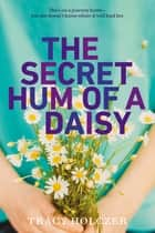 The Secret Hum of a Daisy eBook by Tracy Holczer