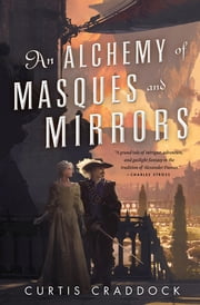 An Alchemy of Masques and Mirrors - A Novel ebook by Curtis Craddock