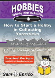 How to Start a Hobby in Collecting Yardsticks - How to Start a Hobby in Collecting Yardsticks ebook by Wesley Hodges