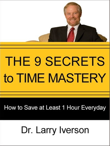 The 9 Secrets to Time Mastery - How to Save at Least 1 Hour Every Day ebook by Dr. Larry Iverson