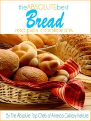 The Absolute Best Bread Recipes Cookbook ebook by The Absolute Top Chefs of America Culinary Institute