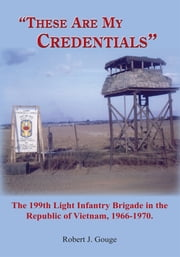 """These Are My Credentials"" - The 199th Light Infantry Brigade in the Republic of Vietnam, 1966-1970. ebook by Robert J. Gouge"