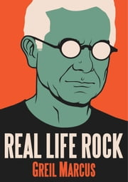 Real Life Rock - The Complete Top Ten Columns, 1986-2014 ebook by Greil Marcus
