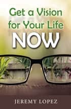 Get A Vision for Your Life Now ebook by Jeremy Lopez
