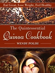 The Quintessential Quinoa Cookbook - Eat Great Lose Weight Feel Healthy ebook by Wendy Polisi