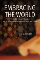 Embracing the World - Fethullah Gulen's Thought and Its Relationship with Jelaluddin Rumi and Others ebook by Ori Z. Soltes