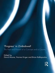 'Progress' in Zimbabwe? - The Past and Present of a Concept and a Country ebook by David Moore,Norma Kriger,Brian Raftopoulos
