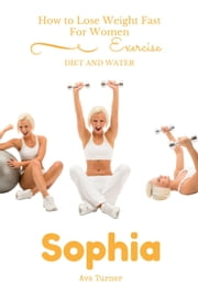 How to Lose Weight Fast For Women EXERCISE, DIET AND WATER ebook by Sophia Ava Turner