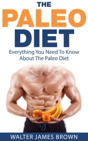 The Paleo Diet: Everything You Need To Know About The Paleo Diet ebook by Walter James Brown