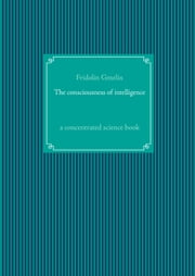 The consciousness of intelligence - a concentrated science book ebook by Fridolin Gmelin